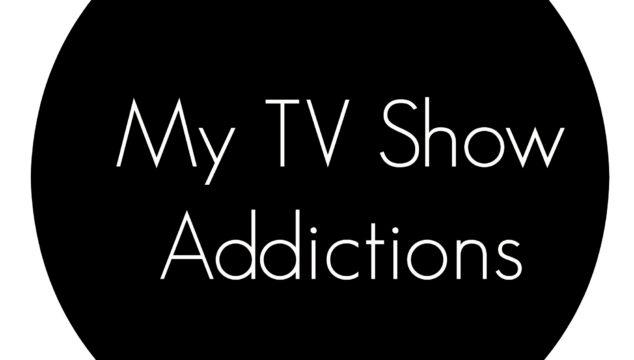 My TV Show Addictions
